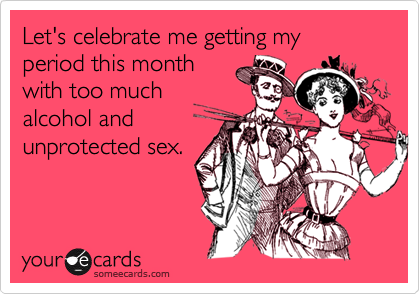 Let's celebrate me getting my period this month with too much alcohol and unprotected sex.