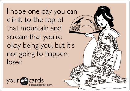 I hope one day you canclimb to the top ofthat mountain andscream that you'reokay being you, but it'snot going to happen,loser.