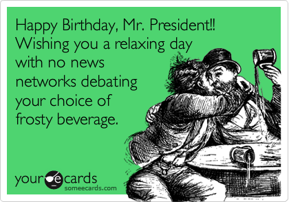 Happy Birthday, Mr. President!! Wishing you a relaxing day with no news networks debating your choice of frosty beverage.