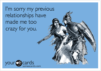 I'm sorry my previousrelationships havemade me toocrazy for you.