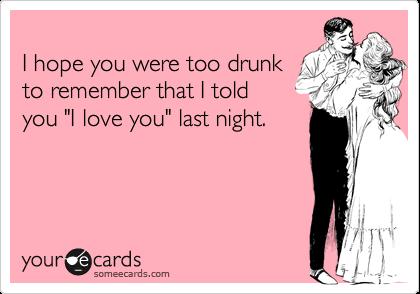 "I hope you were too drunkto remember that I toldyou ""I love you"" last night."