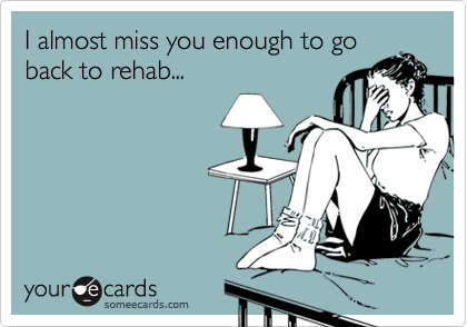 I almost miss you enough to goback to rehab...