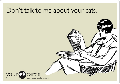 Don't talk to me about your cats.