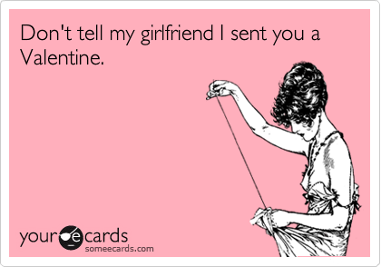Don't tell my girlfriend I sent you a Valentine.