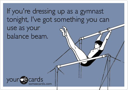 If you're dressing up as a gymnast tonight, I've got something you can use as yourbalance beam.