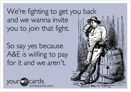 We're fighting to get you back  and we wanna invite  you to join that fight.  So say yes because A&E is willing to pay  for it and we aren't.