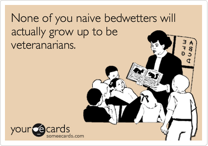 None of you naive bedwetters will actually grow up to be veteranarians.