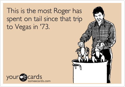 This is the most Roger has spent on tail since that trip to Vegas in '73.
