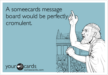 A someecards messageboard would be perfectly cromulent.