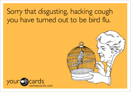 Sorry that disgusting, hacking cough you have turned out to be bird flu.