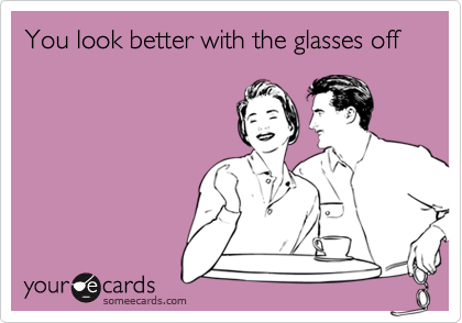 You look better with the glasses off