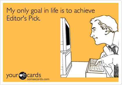 My only goal in life is to achieve Editor's Pick.