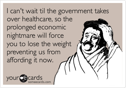 I can't wait til the government takes over healthcare, so the prolonged economic nightmare will force you to lose the weight preventing us from affording it now.