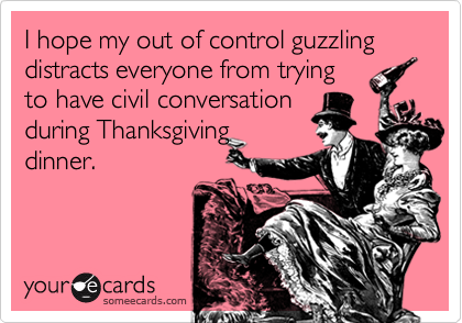 I hope my out of control guzzling distracts everyone from tryingto have civil conversationduring Thanksgivingdinner.