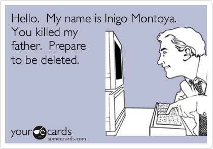 Hello.  My name is Inigo Montoya. You killed my father.  Prepare to be deleted.