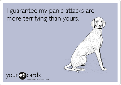 I guarantee my panic attacks are more terrifying than yours.