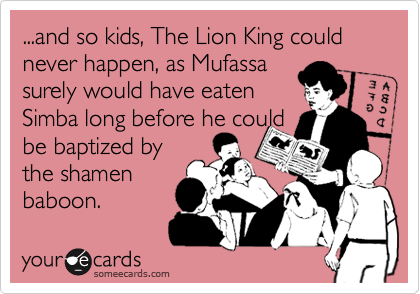 ...and so kids, The Lion King could never happen, as Mufassa surely would have eaten Simba long before he couldbe baptized bythe shamenbaboon.