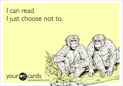 I can read.  I just choose not to.