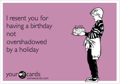 I resent you for having a birthday notovershadowedby a holiday