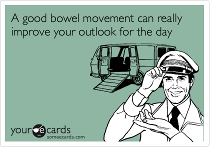 A good bowel movement can really improve your outlook for the day