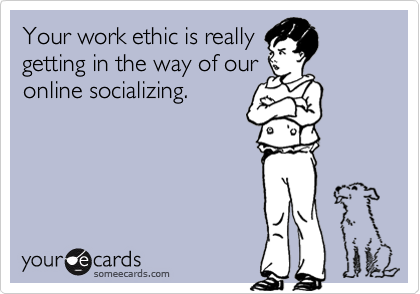 Your work ethic is really getting in the way of our online socializing.