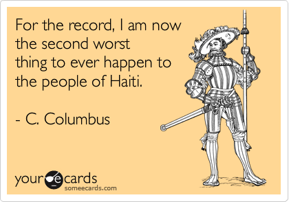 For the record, I am now the second worst thing to ever happen to the people of Haiti.  - C. Columbus