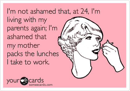 I'm not ashamed that, at 24, I'm living with myparents again; I'mashamed thatmy motherpacks the lunchesI take to work.