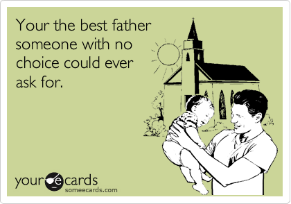 Your the best father someone with no  choice could ever ask for.
