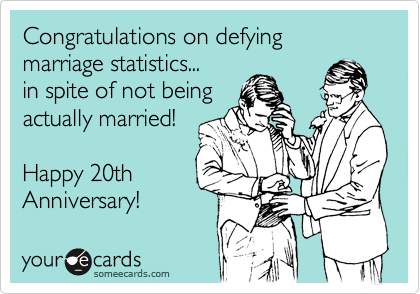 Congratulations on defying marriage statistics... in spite of not being actually married!  Happy 20th Anniversary!