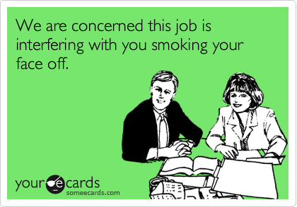 We are concerned this job is interfering with you smoking your face off.