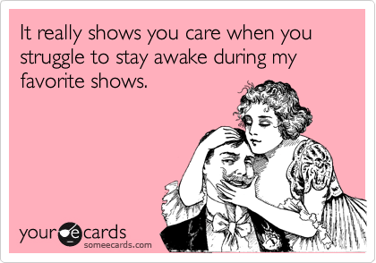 It really shows you care when you struggle to stay awake during my favorite shows.