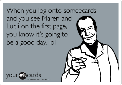 When you log onto someecards and you see Maren and