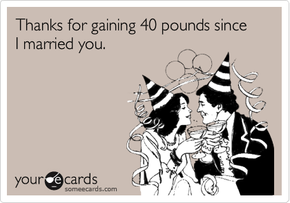 Thanks for gaining 40 pounds since I married you.