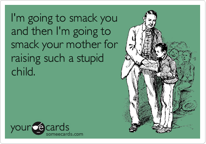 I'm going to smack you and then I'm going to smack your mother for raising such a stupid child.