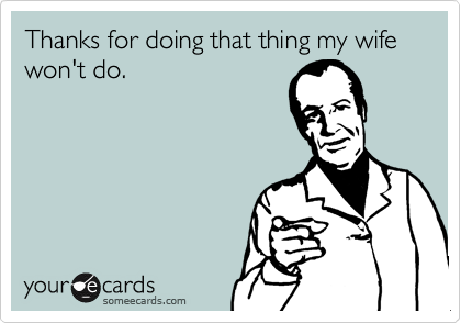 Thanks for doing that thing my wife won't do.