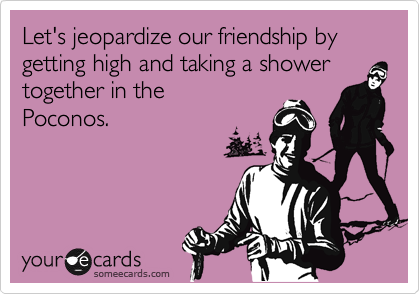 Let's jeopardize our friendship by getting high and taking a shower together in the