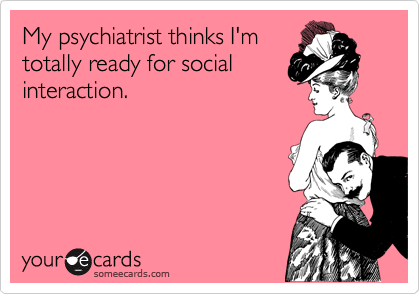 My psychiatrist thinks I'm totally ready for social interaction.