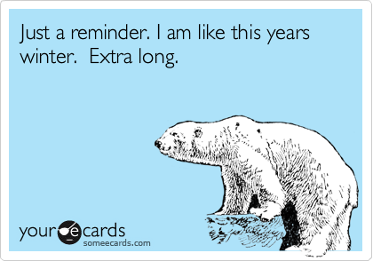 Just a reminder. I am like this years winter.  Extra long.