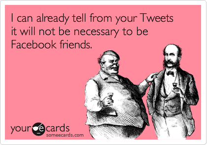 I can already tell from your Tweets it will not be necessary to be Facebook friends.