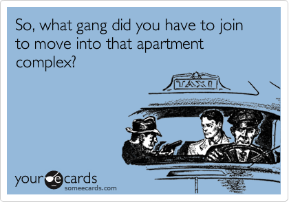 So, what gang did you have to join to move into that apartment complex?