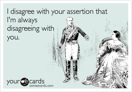 I disagree with your assertion that I'm always disagreeing with you.
