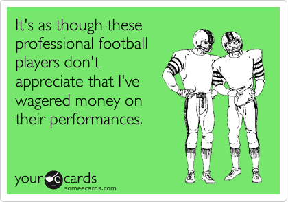 It's as though these professional football players don't appreciate that I've wagered money on their performances.