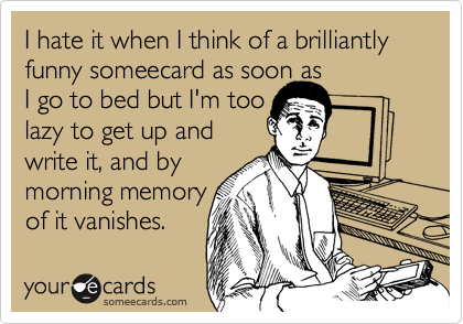 I hate it when I think of a brilliantly funny someecard as soon asI go to bed but I'm toolazy to get up and write it, and bymorning memoryof it vanishes.