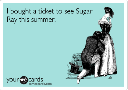 I bought a ticket to see SugarRay this summer.