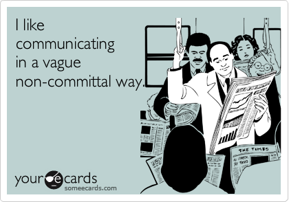 I like communicating in a vaguenon-committal way.