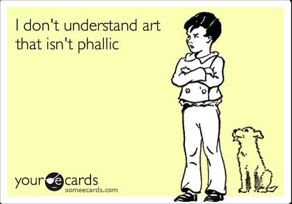 I don't understand art that isn't phallic