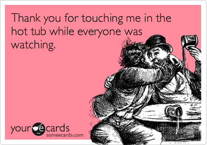 Thank you for touching me in the hot tub while everyone waswatching.