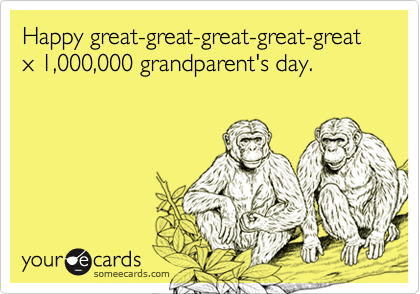 Happy great-great-great-great-great x 1,000,000 grandparent's day.
