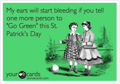 """My ears will start bleeding if you tell one more person to""""Go Green"""" this St.Patrick's Day"""
