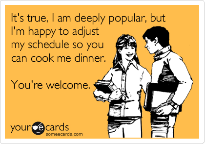 It's true, I am deeply popular, but I'm happy to adjust my schedule so you can cook me dinner.  You're welcome.